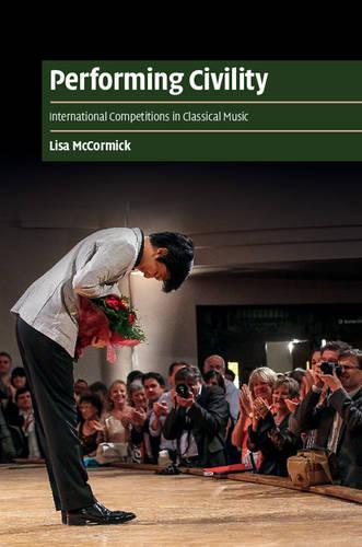 Performing Civility: International Competitions in Classical Music - Cambridge Cultural Social Studies (Hardback)