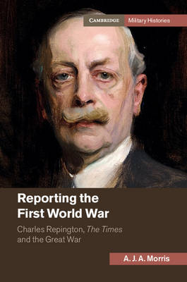Cambridge Military Histories: Reporting the First World War: Charles Repington, The Times and the Great War (Hardback)