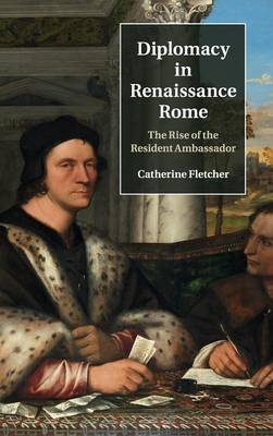 Diplomacy in Renaissance Rome: The Rise of the Resident Ambassador (Hardback)