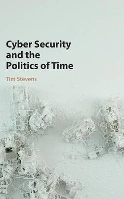 Cyber Security and the Politics of Time (Hardback)