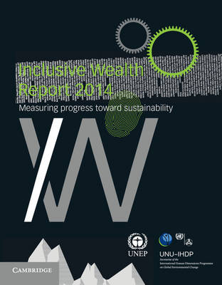 Inclusive Wealth Report 2014: Measuring Progress toward Sustainability (Hardback)