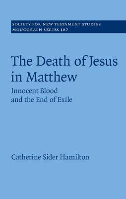 The Death of Jesus in Matthew: Innocent Blood and the End of Exile - Society for New Testament Studies Monograph Series 167 (Hardback)