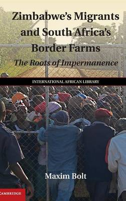 Zimbabwe's Migrants and South Africa's Border Farms: The Roots of Impermanence - The International African Library (Hardback)