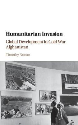 Humanitarian Invasion: Global Development in Cold War Afghanistan - Global and International History (Hardback)