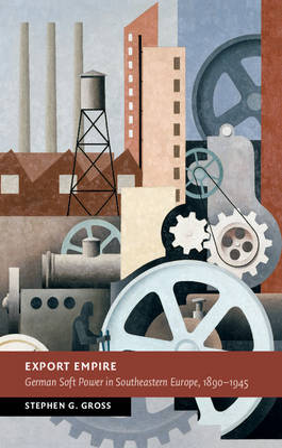 Export Empire: German Soft Power in Southeastern Europe, 1890-1945 - New Studies in European History (Hardback)
