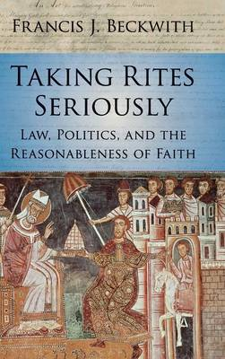 Taking Rites Seriously: Law, Politics, and the Reasonableness of Faith (Hardback)