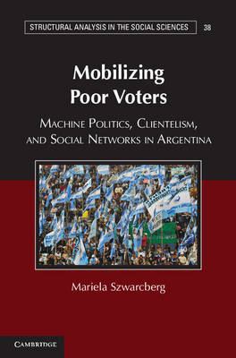 Mobilizing Poor Voters: Machine Politics, Clientelism, and Social Networks in Argentina - Structural Analysis in the Social Sciences (Hardback)