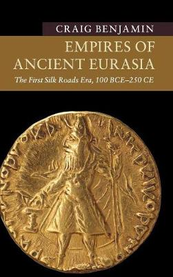 Empires of Ancient Eurasia: The First Silk Roads Era, 100 BCE - 250 CE - New Approaches to Asian History (Hardback)