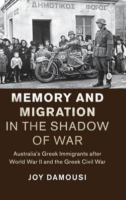 Memory and Migration in the Shadow of War: Australia's Greek Immigrants after World War II and the Greek Civil War - Studies in the Social and Cultural History of Modern Warfare (Hardback)