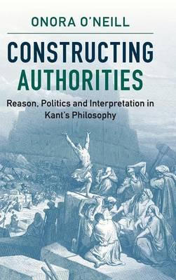 Constructing Authorities: Reason, Politics and Interpretation in Kant's Philosophy (Hardback)