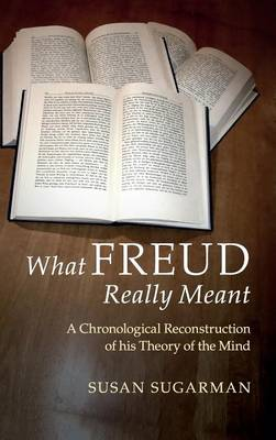 What Freud Really Meant: A Chronological Reconstruction of his Theory of the Mind (Hardback)