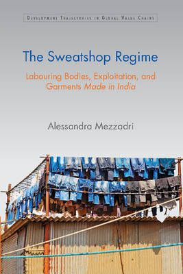 Development Trajectories in Global Value Chains: The Sweatshop Regime: Labouring Bodies, Exploitation, and Garments Made in India (Hardback)