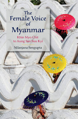 The Female Voice of Myanmar: Khin Myo Chit to Aung San Suu Kyi (Hardback)