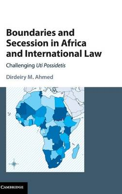Boundaries and Secession in Africa and International Law: Challenging Uti Possidetis (Hardback)