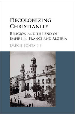 Decolonizing Christianity: Religion and the End of Empire in France and Algeria (Hardback)