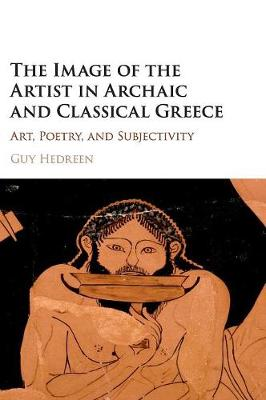 The Image of the Artist in Archaic and Classical Greece: Art, Poetry, and Subjectivity (Hardback)
