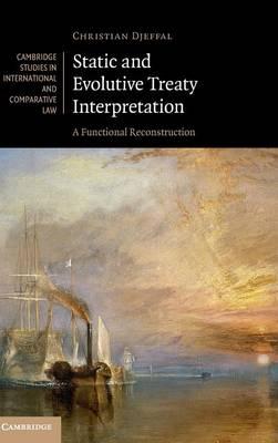 Static and Evolutive Treaty Interpretation: A Functional Reconstruction - Cambridge Studies in International and Comparative Law 124 (Hardback)