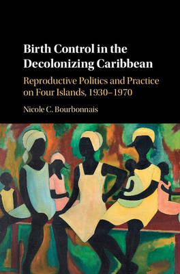 Birth Control in the Decolonizing Caribbean: Reproductive Politics and Practice on Four Islands, 1930-1970 (Hardback)