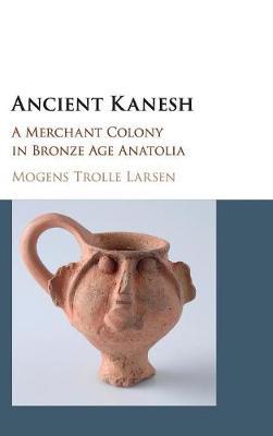Ancient Kanesh: A Merchant Colony in Bronze Age Anatolia (Hardback)