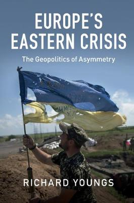 Europe's Eastern Crisis: The Geopolitics of Asymmetry (Hardback)