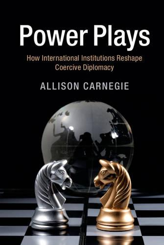 Power Plays: How International Institutions Reshape Coercive Diplomacy (Hardback)