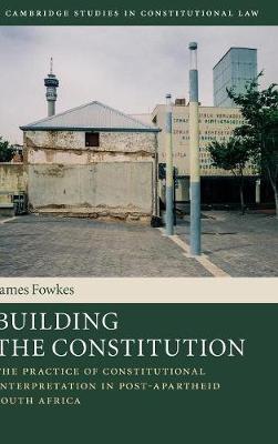 Building the Constitution: The Practice of Constitutional Interpretation in Post-Apartheid South Africa - Cambridge Studies in Constitutional Law (Hardback)