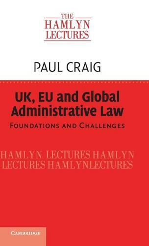 The Hamlyn Lectures: UK, EU and Global Administrative Law: Foundations and Challenges (Hardback)