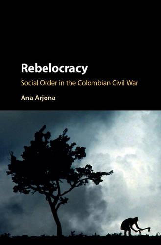 Cambridge Studies in Comparative Politics: Rebelocracy: Social Order in the Colombian Civil War (Hardback)