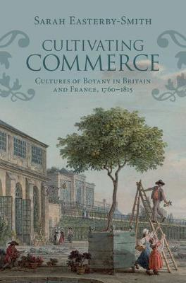 Science in History: Cultivating Commerce: Cultures of Botany in Britain and France, 1760-1815 (Hardback)