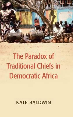 The Paradox of Traditional Chiefs in Democratic Africa - Cambridge Studies in Comparative Politics (Hardback)