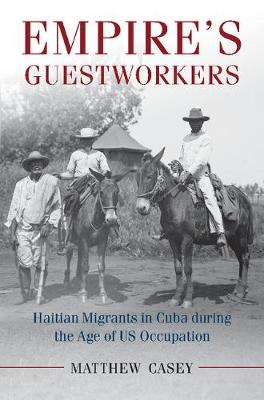 Empire's Guestworkers: Haitian Migrants in Cuba during the Age of US Occupation - Afro-Latin America (Hardback)