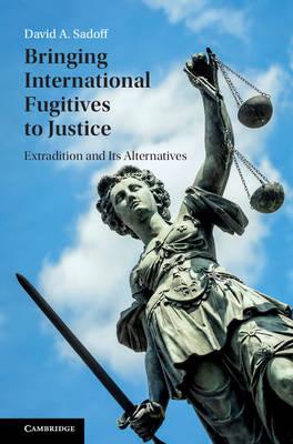Bringing International Fugitives to Justice: Extradition and its Alternatives (Hardback)