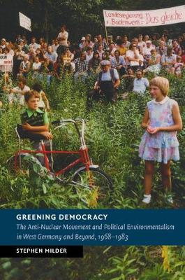 Greening Democracy: The Anti-Nuclear Movement and Political Environmentalism in West Germany and Beyond, 1968-1983 - New Studies in European History (Hardback)