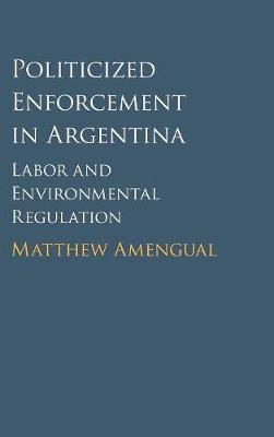 Politicized Enforcement in Argentina: Labor and Environmental Regulation (Hardback)