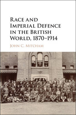 Race and Imperial Defence in the British World, 1870-1914 (Hardback)