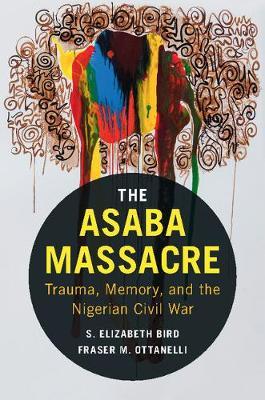 The Asaba Massacre: Trauma, Memory, and the Nigerian Civil War (Hardback)