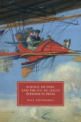 Cambridge Studies in Nineteenth-Century Literature and Culture: Science, Fiction, and the Fin-de-Siecle Periodical Press Series Number 105 (Hardback)