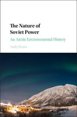 The Nature of Soviet Power: An Arctic Environmental History - Studies in Environment and History (Hardback)