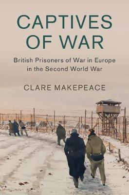 Captives of War: British Prisoners of War in Europe in the Second World War - Studies in the Social and Cultural History of Modern Warfare 51 (Hardback)