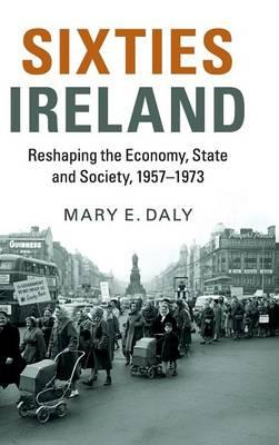 Sixties Ireland: Reshaping the Economy, State and Society, 1957-1973 (Hardback)
