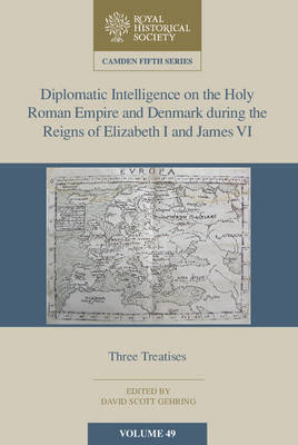 Diplomatic Intelligence on the Holy Roman Empire and Denmark during the Reigns of Elizabeth I and James VI: Three Treatises - Camden Fifth Series 49 (Hardback)