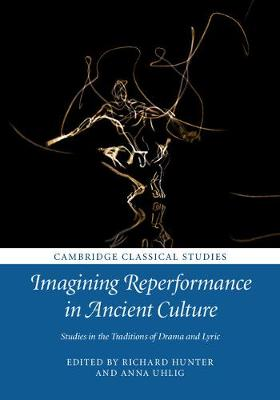 Imagining Reperformance in Ancient Culture: Studies in the Traditions of Drama and Lyric - Cambridge Classical Studies (Hardback)
