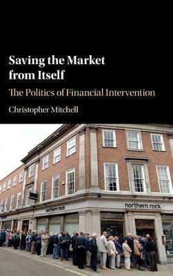 Saving the Market from Itself: The Politics of Financial Intervention (Hardback)