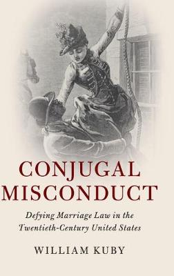 Cambridge Historical Studies in American Law and Society: Conjugal Misconduct: Defying Marriage Law in the Twentieth-Century United States (Hardback)