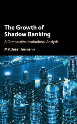 The Growth of Shadow Banking: A Comparative Institutional Analysis (Hardback)