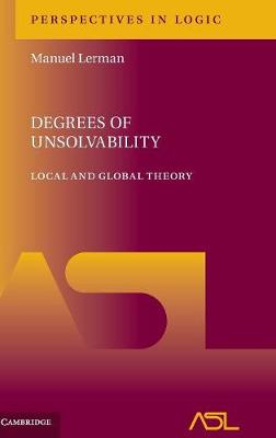 Perspectives in Logic: Degrees of Unsolvability: Local and Global Theory Series Number 11 (Hardback)