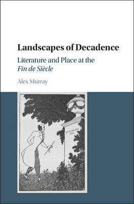 Landscapes of Decadence: Literature and Place at the Fin de Siecle (Hardback)