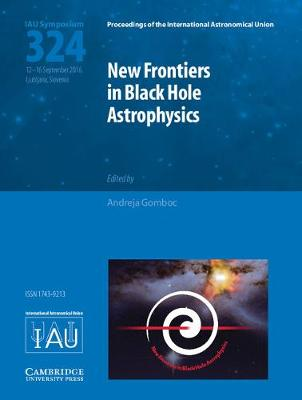 New Frontiers in Black Hole Astrophysics (IAU S324) - Proceedings of the International Astronomical Union Symposia and Colloquia (Hardback)