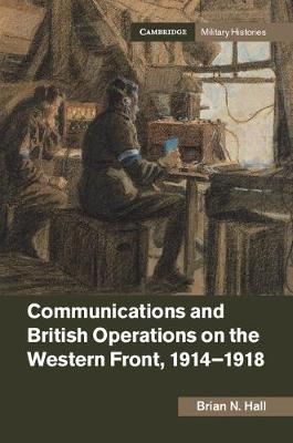 Communications and British Operations on the Western Front, 1914-1918 - Cambridge Military Histories (Hardback)
