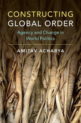 Constructing Global Order: Agency and Change in World Politics (Hardback)